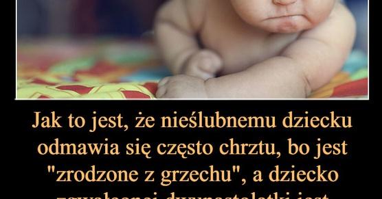 Jak to jest, że nieślubnemu dziecku odmawia się często chrztu, bo jest zrodzone z grzechu...