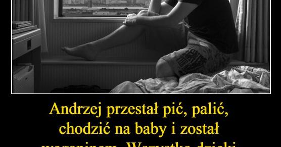 Andrzej przestał pić, palić, chodzić na baby i został...