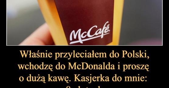 Właśnie przyleciałem do Polski, wbijam do McDonalda i proszę dużą, białą kawę. Kasjerka do mnie...