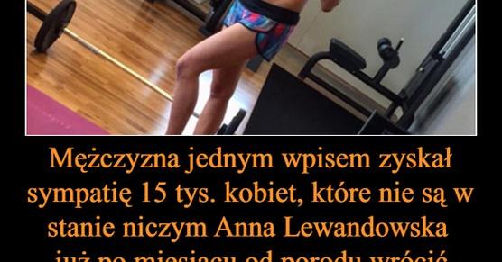 Mężczyzna jednym wpisem zyskał sympatię 15 tysięcy kobiet, które nie są w stanie niczym Anna Lewandowska już po miesiącu od porodu wrócić do pełnej formy