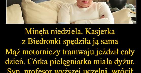 Minęła niedziela. Kasjerka z Biedronki spędziła ją sama Mąż motorniczy tramwaju jeździł niemal cały dzień. Córka pielęgniarka miała dyżur. Syn, profesor wyższej...