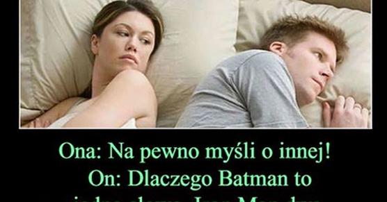 Ona: Na pewno myśli o innej! On: Dlaczego Batman to jedno....