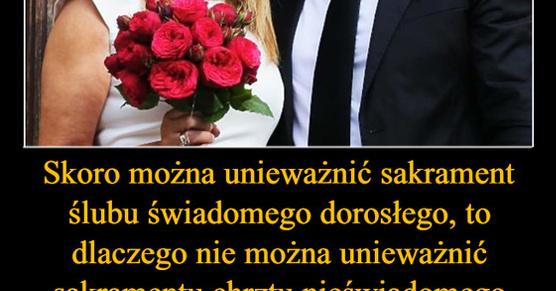 Jeśli można unieważnić sakrament ślubu świadomego dorosłego, to dlaczego nie można unieważnić...