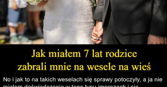Jak miałem 7 lat rodzice zabrali mnie na wesele na wieś. Jak to na takich weselach się sprawy potoczyły, a ja nie miałem...